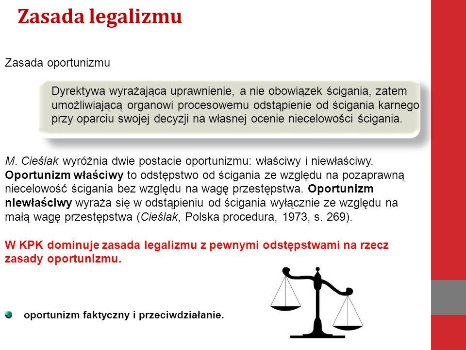 Zasada oportunizmu Dyrektywa wyrażająca uprawnienie, a nie obowiązek ścigania, zatem umożliwiającą organowi procesowemu odstąpienie od ścigania karnego przy oparciu swojej decyzji na własnej ocenie niecelowości ścigania.