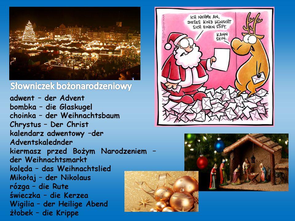 adwent – der Advent bombka – die Glaskugel choinka – der Weihnachtsbaum Chrystus – Der Christ kalendarz adwentowy –der Adventskalednder kiermasz przed Bożym Narodzeniem – der Weihnachtsmarkt kolęda – das Weihnachtslied Mikołaj – der Nikolaus rózga – die Rute świeczka – die Kerzea Wigilia – der Heilige Abend żłobek – die Krippe