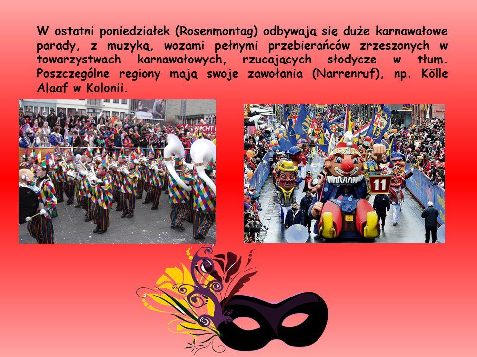 W ostatni poniedziałek (Rosenmontag) odbywają się duże karnawałowe parady, z muzyką, wozami pełnymi przebierańców zrzeszonych w towarzystwach karnawałowych, rzucających słodycze w tłum.