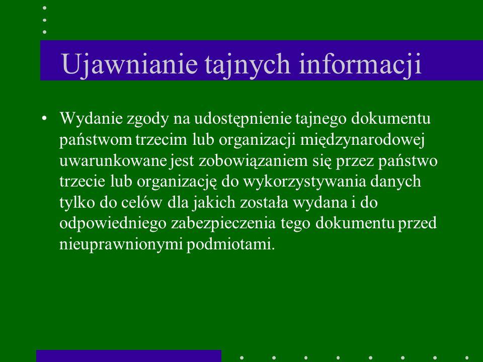 Ujawnianie tajnych informacji Wydanie zgody na udostępnienie tajnego dokumentu państwom trzecim lub organizacji międzynarodowej uwarunkowane jest zobowiązaniem się przez państwo trzecie lub organizację do wykorzystywania danych tylko do celów dla jakich została wydana i do odpowiedniego zabezpieczenia tego dokumentu przed nieuprawnionymi podmiotami.