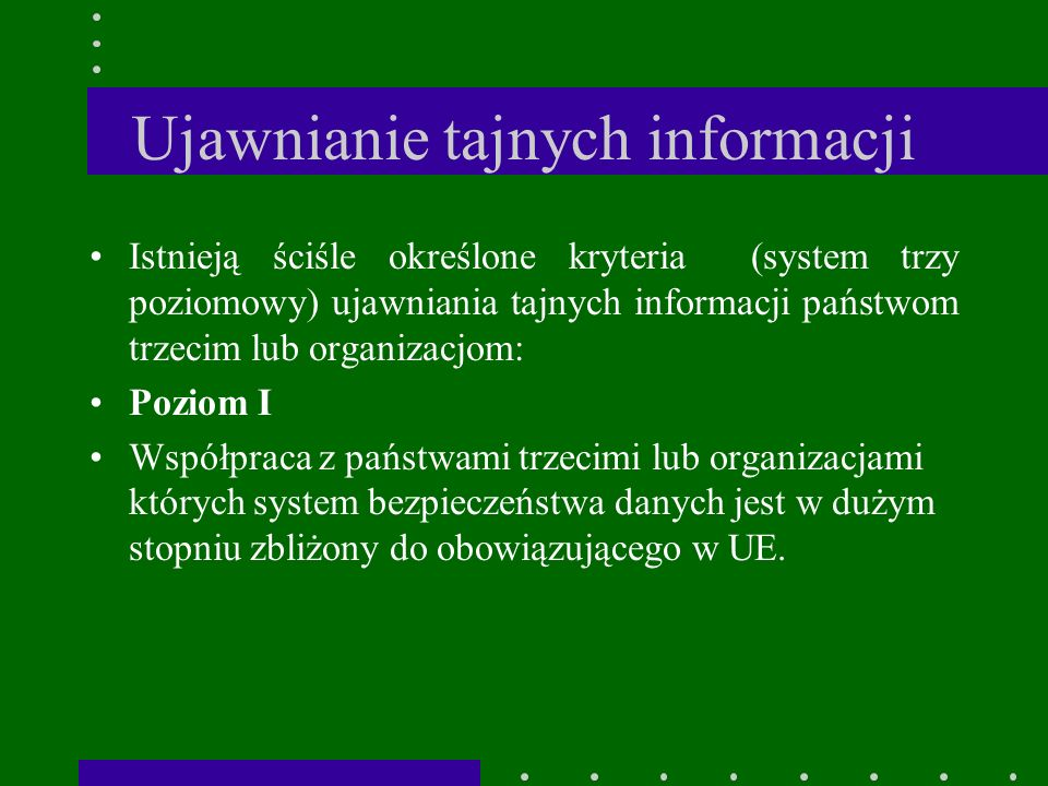 Ujawnianie tajnych informacji Istnieją ściśle określone kryteria (system trzy poziomowy) ujawniania tajnych informacji państwom trzecim lub organizacjom: Poziom I Współpraca z państwami trzecimi lub organizacjami których system bezpieczeństwa danych jest w dużym stopniu zbliżony do obowiązującego w UE.