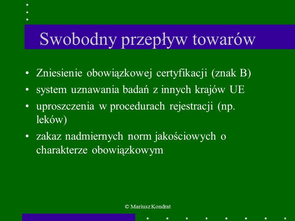 © Mariusz Kondrat Swobodny przepływ towarów Zniesienie obowiązkowej certyfikacji (znak B) system uznawania badań z innych krajów UE uproszczenia w procedurach rejestracji (np.