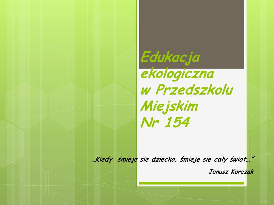 """Edukacja ekologiczna w Przedszkolu Miejskim Nr 154 """"Kiedy śmieje się dziecko, śmieje się cały świat… Janusz Korczak"""