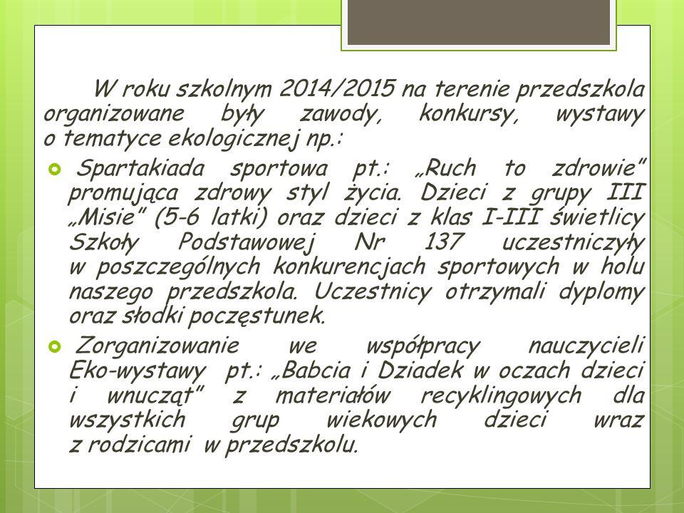 """W roku szkolnym 2014/2015 na terenie przedszkola organizowane były zawody, konkursy, wystawy o tematyce ekologicznej np.:  Spartakiada sportowa pt.: """"Ruch to zdrowie promująca zdrowy styl życia."""