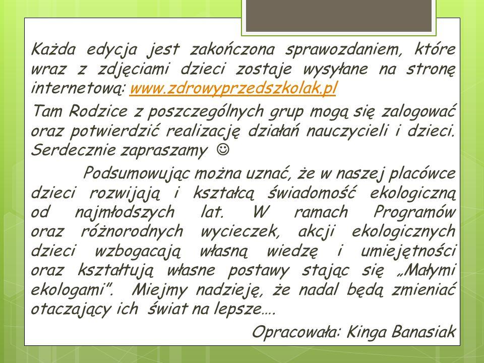 Każda edycja jest zakończona sprawozdaniem, które wraz z zdjęciami dzieci zostaje wysyłane na stronę internetową: www.zdrowyprzedszkolak.plwww.zdrowyprzedszkolak.pl Tam Rodzice z poszczególnych grup mogą się zalogować oraz potwierdzić realizację działań nauczycieli i dzieci.