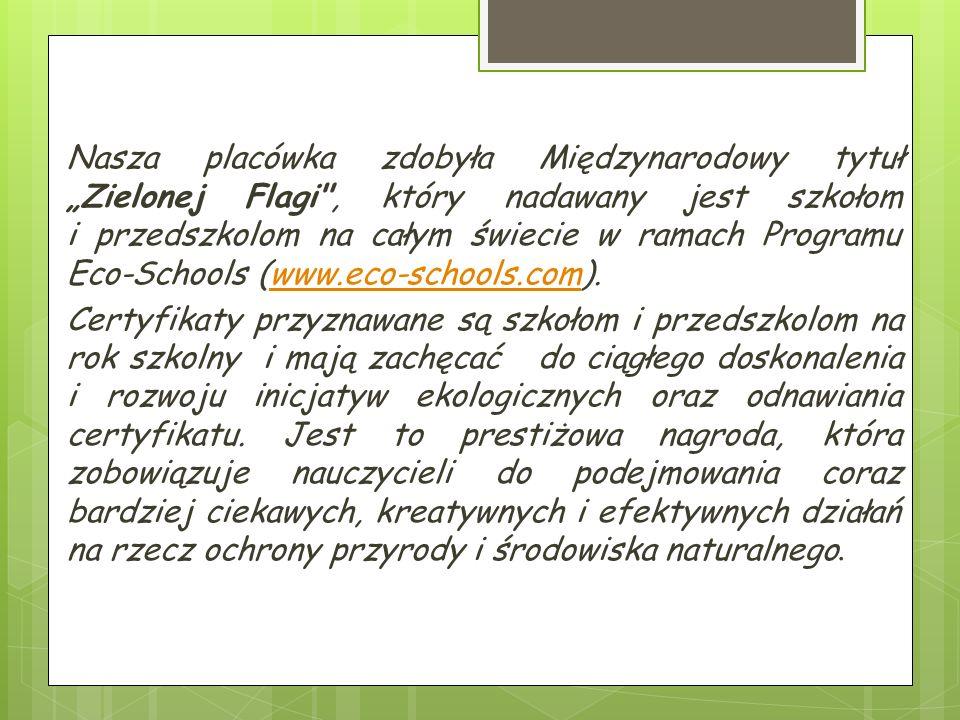 """Nasza placówka zdobyła Międzynarodowy tytuł """"Zielonej Flagi , który nadawany jest szkołom i przedszkolom na całym świecie w ramach Programu Eco-Schools (www.eco-schools.com).www.eco-schools.com Certyfikaty przyznawane są szkołom i przedszkolom na rok szkolny i mają zachęcać do ciągłego doskonalenia i rozwoju inicjatyw ekologicznych oraz odnawiania certyfikatu."""