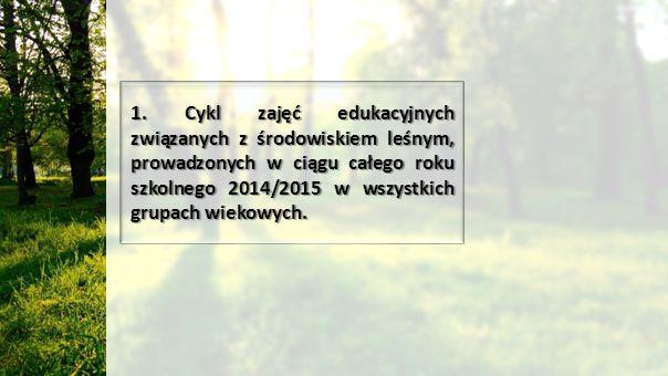 1. Cykl zajęć edukacyjnych związanych z środowiskiem leśnym, prowadzonych w ciągu całego roku szkolnego 2014/2015 w wszystkich grupach wiekowych.