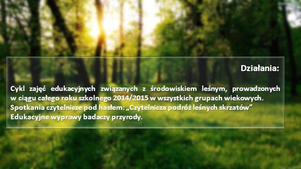 Działania: Działania: Cykl zajęć edukacyjnych związanych z środowiskiem leśnym, prowadzonych w ciągu całego roku szkolnego 2014/2015 w wszystkich grupach wiekowych.