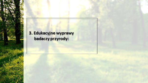 3. Edukacyjne wyprawy badaczy przyrody: