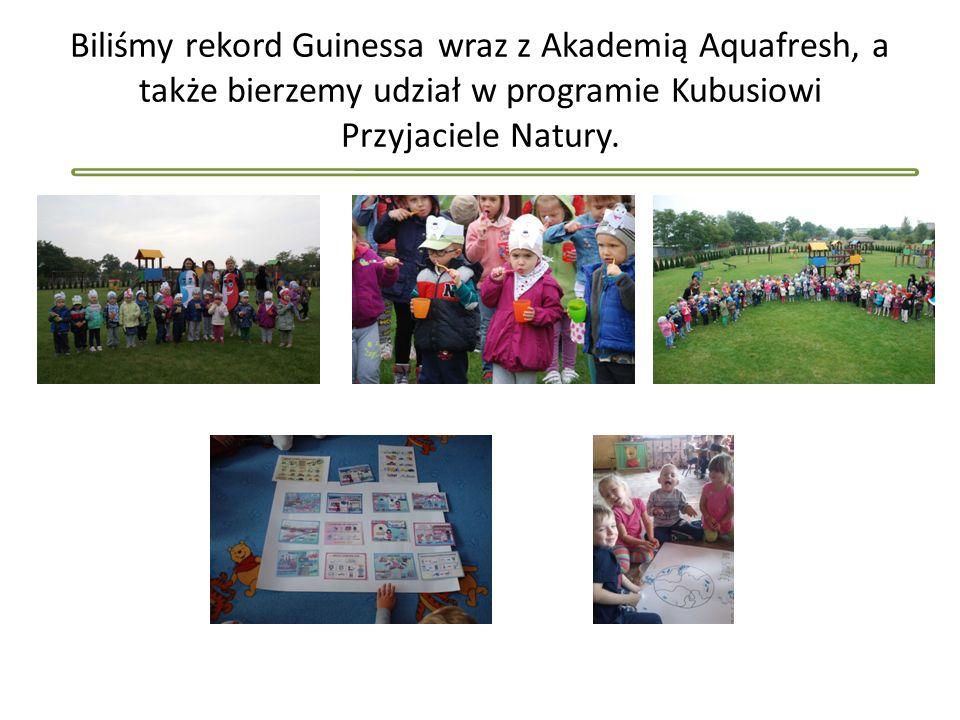 Biliśmy rekord Guinessa wraz z Akademią Aquafresh, a także bierzemy udział w programie Kubusiowi Przyjaciele Natury.