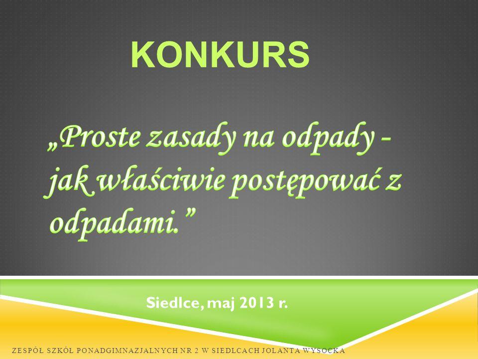 ZESPÓŁ SZKÓŁ PONADGIMNAZJALNYCH NR 2 W SIEDLCACH JOLANTA WYSOCKA KONKURS Siedlce, maj 2013 r.