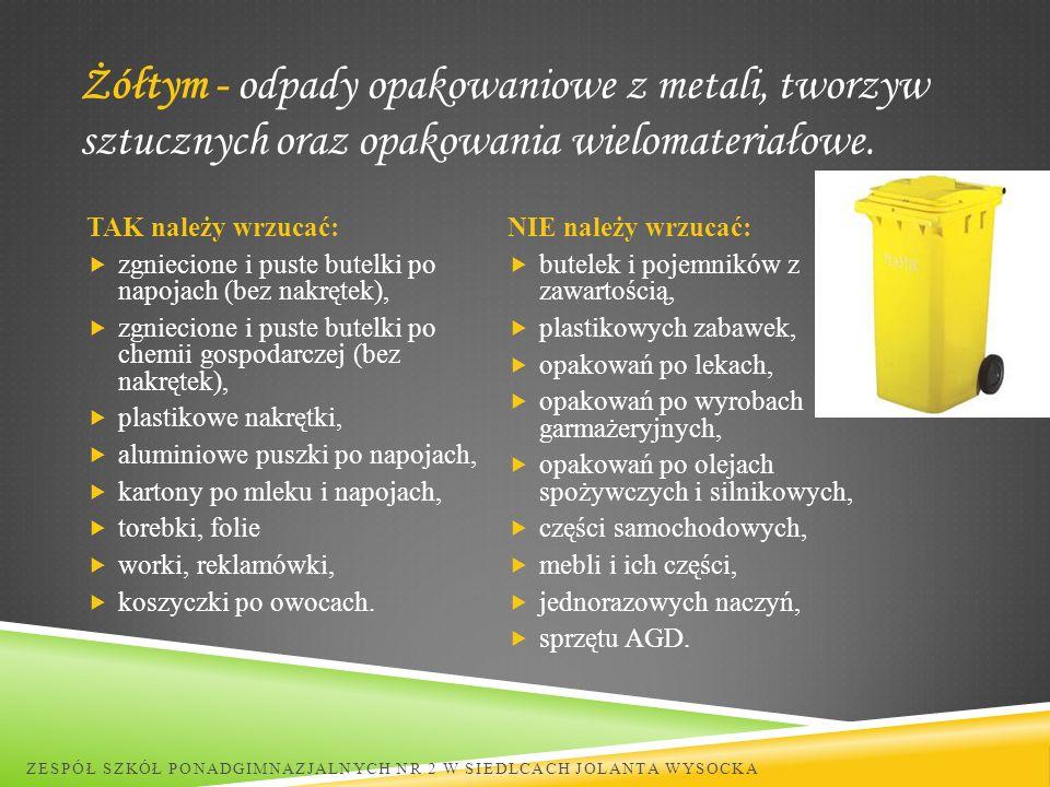 Żółtym - odpady opakowaniowe z metali, tworzyw sztucznych oraz opakowania wielomateriałowe. ZESPÓŁ SZKÓŁ PONADGIMNAZJALNYCH NR 2 W SIEDLCACH JOLANTA W