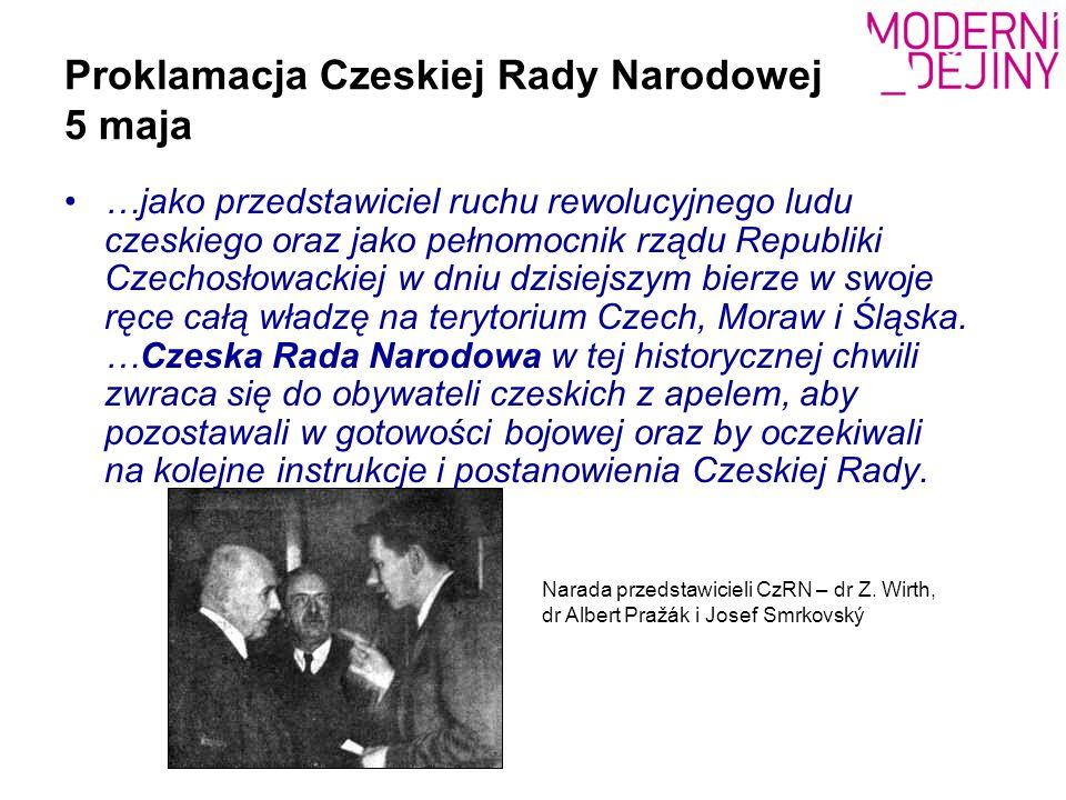 Proklamacja Czeskiej Rady Narodowej 5 maja …jako przedstawiciel ruchu rewolucyjnego ludu czeskiego oraz jako pełnomocnik rządu Republiki Czechosłowackiej w dniu dzisiejszym bierze w swoje ręce całą władzę na terytorium Czech, Moraw i Śląska.