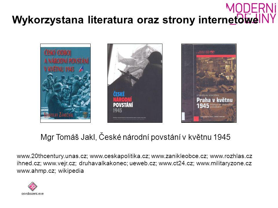 Wykorzystana literatura oraz strony internetowe www.20thcentury.unas.cz; www.ceskapolitika.cz; www.zanikleobce.cz; www.rozhlas.cz ihned.cz; www.vejr.cz; druhavalkakonec; ueweb.cz; www.ct24.cz; www.militaryzone.cz www.ahmp.cz; wikipedia Mgr Tomáš Jakl, České národní povstání v květnu 1945