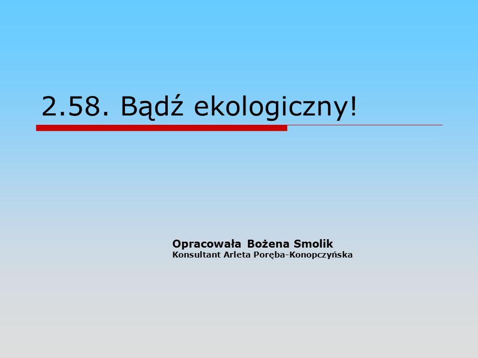 2.58. Bądź ekologiczny! Opracowała Bożena Smolik Konsultant Arleta Poręba-Konopczyńska