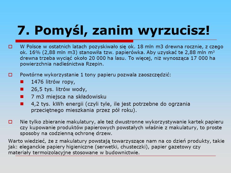 7. Pomyśl, zanim wyrzucisz.  W Polsce w ostatnich latach pozyskiwało się ok.