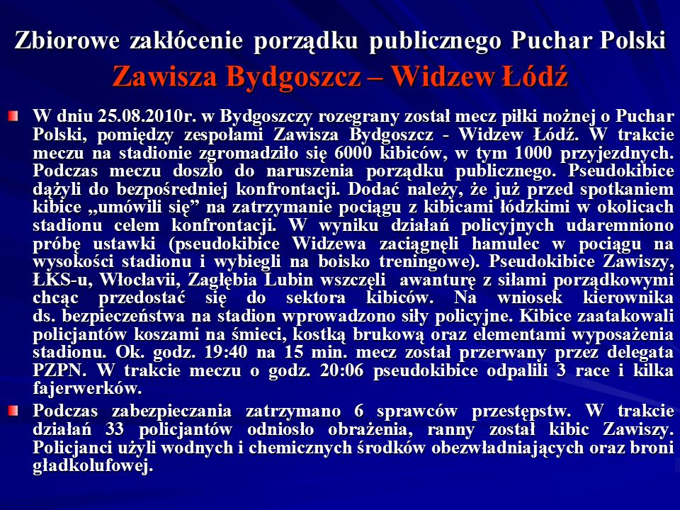 Zbiorowe zakłócenie porządku publicznego Puchar Polski Zawisza Bydgoszcz – Widzew Łódź W dniu 25.08.2010r. w Bydgoszczy rozegrany został mecz piłki no