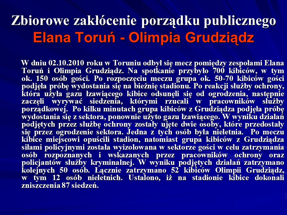 Zbiorowe zakłócenie porządku publicznego Elana Toruń - Olimpia Grudziądz W dniu 02.10.2010 roku w Toruniu odbył się mecz pomiędzy zespołami Elana Toruń i Olimpia Grudziądz.