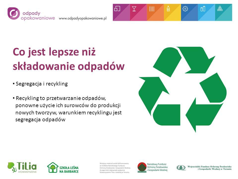 Co jest lepsze niż składowanie odpadów Segregacja i recykling Recykling to przetwarzanie odpadów, ponowne użycie ich surowców do produkcji nowych tworzyw, warunkiem recyklingu jest segregacja odpadów