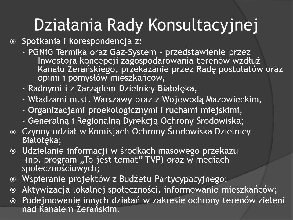Działania Rady Konsultacyjnej  Spotkania i korespondencja z: - PGNiG Termika oraz Gaz-System - przedstawienie przez Inwestora koncepcji zagospodarowania terenów wzdłuż Kanału Żerańskiego, przekazanie przez Radę postulatów oraz opinii i pomysłów mieszkańców, - Radnymi i z Zarządem Dzielnicy Białołęka, - Władzami m.st.