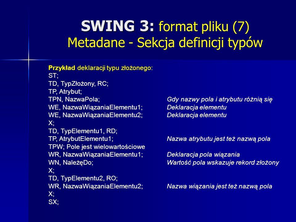 SWING 3: SWING 3: format pliku (7) Metadane - Sekcja definicji typów Przykład deklaracji typu złożonego: ST; TD, TypZłożony, RC; TP, Atrybut; TPN, NazwaPola; Gdy nazwy pola i atrybutu różnią się WE, NazwaWiązaniaElementu1; Deklaracja elementu WE, NazwaWiązaniaElementu2; Deklaracja elementu X; TD, TypElementu1, RD; TP, AtrybutElementu1; Nazwa atrybutu jest też nazwą pola TPW; Pole jest wielowartościowe WR, NazwaWiązaniaElementu1; Deklaracja pola wiązania WN, NależęDo; Wartość pola wskazuje rekord złożony X; TD, TypElementu2, RO; WR, NazwaWiązaniaElementu2; Nazwa wiązania jest też nazwą pola X; SX;