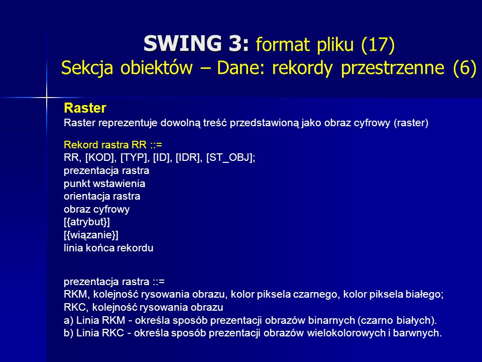 SWING 3: SWING 3: format pliku (17) Sekcja obiektów – Dane: rekordy przestrzenne (6) Raster Raster reprezentuje dowolną treść przedstawioną jako obraz cyfrowy (raster) Rekord rastra RR ::= RR, [KOD], [TYP], [ID], [IDR], [ST_OBJ]; prezentacja rastra punkt wstawienia orientacja rastra obraz cyfrowy [{atrybut}] [{wiązanie}] linia końca rekordu prezentacja rastra ::= RKM, kolejność rysowania obrazu, kolor piksela czarnego, kolor piksela białego; RKC, kolejność rysowania obrazu a) Linia RKM - określa sposób prezentacji obrazów binarnych (czarno białych).