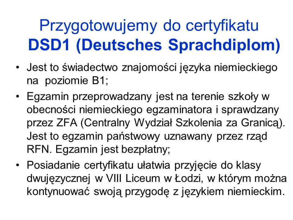 Przygotowujemy do certyfikatu DSD1 (Deutsches Sprachdiplom) Jest to świadectwo znajomości języka niemieckiego na poziomie B1; Egzamin przeprowadzany jest na terenie szkoły w obecności niemieckiego egzaminatora i sprawdzany przez ZFA (Centralny Wydział Szkolenia za Granicą).