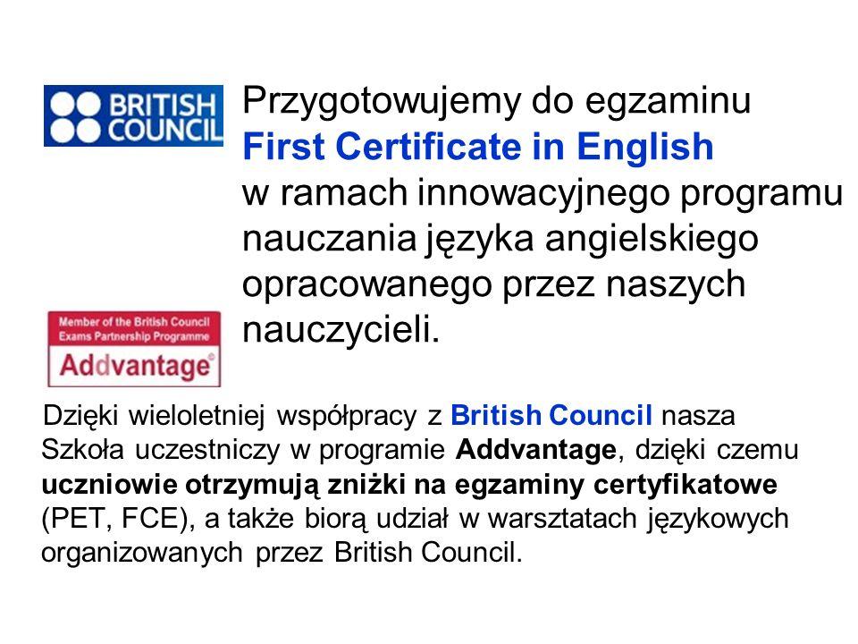 Dzięki wieloletniej współpracy z British Council nasza Szkoła uczestniczy w programie Addvantage, dzięki czemu uczniowie otrzymują zniżki na egzaminy certyfikatowe (PET, FCE), a także biorą udział w warsztatach językowych organizowanych przez British Council.