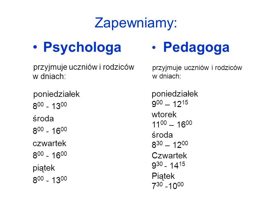 Zapewniamy: Psychologa przyjmuje uczniów i rodziców w dniach: poniedziałek 8 00 - 13 00 środa 8 00 - 16 00 czwartek 8 00 - 16 00 piątek 8 00 - 13 00 Pedagoga przyjmuje uczniów i rodziców w dniach: poniedziałek 9 00 – 12 15 wtorek 11 00 – 16 00 środa 8 30 – 12 00 Czwartek 9 30 - 14 15 Piątek 7 30 -10 00 Poniedziałek Wtorek Środa Czwartek Piątek 9 00 – 12 15 11 00 – 16 00 8 00 – 12 00 9 30 – 14 15 7 30 - 10 00