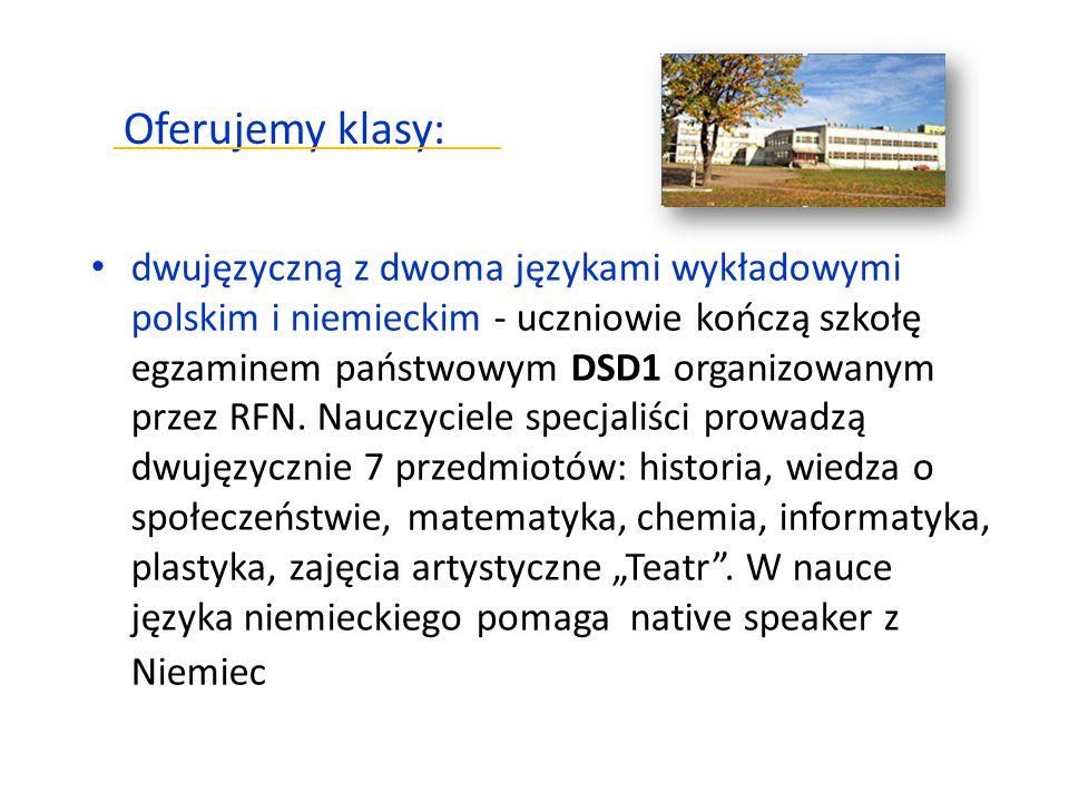 Oferujemy klasy: dwujęzyczną z dwoma językami wykładowymi polskim i niemieckim - uczniowie kończą szkołę egzaminem państwowym DSD1 organizowanym przez RFN.