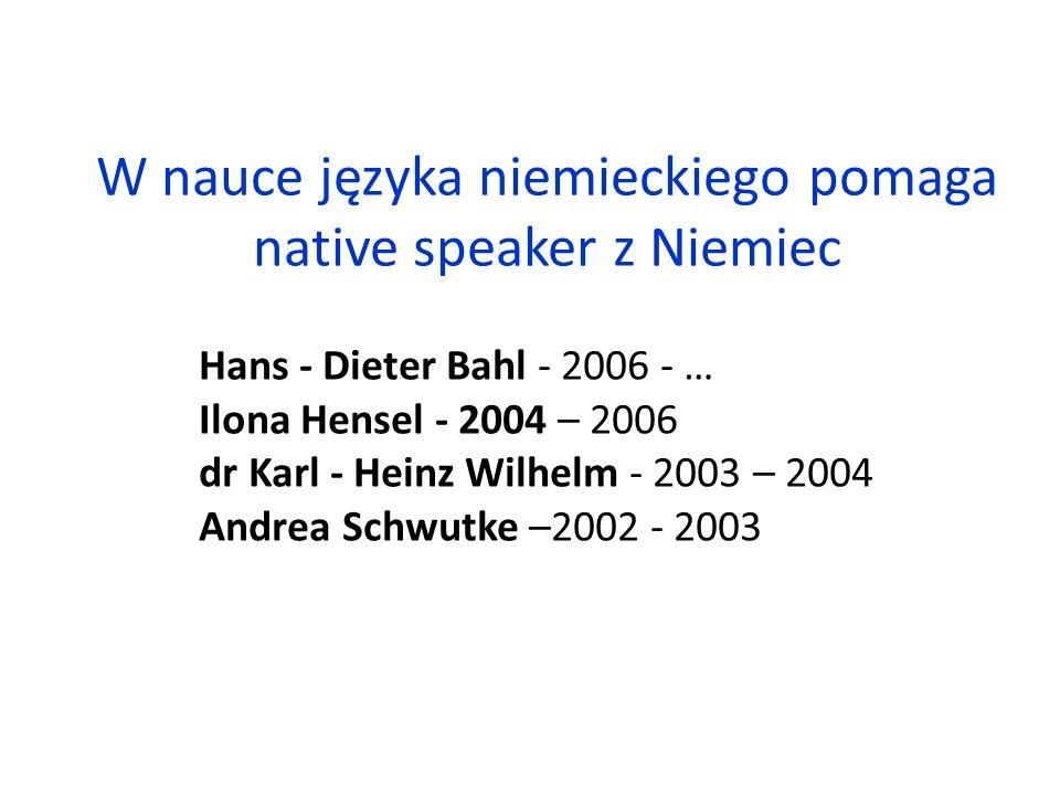 W nauce języka niemieckiego pomaga native speaker z Niemiec Hans - Dieter Bahl - 2006 - … Ilona Hensel - 2004 – 2006 dr Karl - Heinz Wilhelm - 2003 – 2004 Andrea Schwutke –2002 - 2003