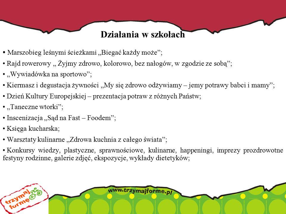 """Działania w szkołach Marszobieg leśnymi ścieżkami """"Biegać każdy może ; Rajd rowerowy """" Żyjmy zdrowo, kolorowo, bez nałogów, w zgodzie ze sobą ; """"Wywiadówka na sportowo ; Kiermasz i degustacja żywności """"My się zdrowo odżywiamy – jemy potrawy babci i mamy ; Dzień Kultury Europejskiej – prezentacja potraw z różnych Państw; """"Taneczne wtorki ; Inscenizacja """"Sąd na Fast – Foodem ; Księga kucharska; Warsztaty kulinarne """"Zdrowa kuchnia z całego świata ; Konkursy wiedzy, plastyczne, sprawnościowe, kulinarne, happeningi, imprezy prozdrowotne festyny rodzinne, galerie zdjęć, ekspozycje, wykłady dietetyków;"""