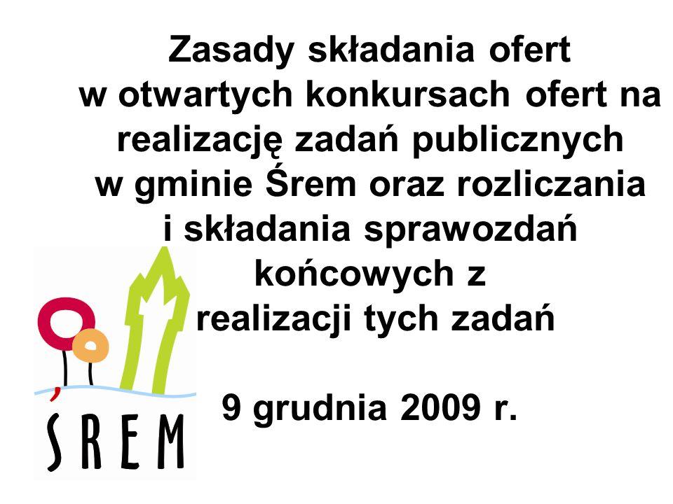 Zasady składania ofert w otwartych konkursach ofert na realizację zadań publicznych w gminie Śrem oraz rozliczania i składania sprawozdań końcowych z realizacji tych zadań 9 grudnia 2009 r.