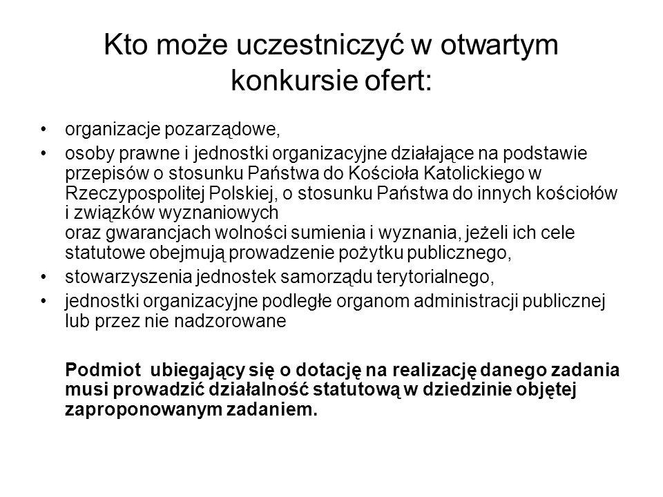 Kto może uczestniczyć w otwartym konkursie ofert: organizacje pozarządowe, osoby prawne i jednostki organizacyjne działające na podstawie przepisów o stosunku Państwa do Kościoła Katolickiego w Rzeczypospolitej Polskiej, o stosunku Państwa do innych kościołów i związków wyznaniowych oraz gwarancjach wolności sumienia i wyznania, jeżeli ich cele statutowe obejmują prowadzenie pożytku publicznego, stowarzyszenia jednostek samorządu terytorialnego, jednostki organizacyjne podległe organom administracji publicznej lub przez nie nadzorowane Podmiot ubiegający się o dotację na realizację danego zadania musi prowadzić działalność statutową w dziedzinie objętej zaproponowanym zadaniem.