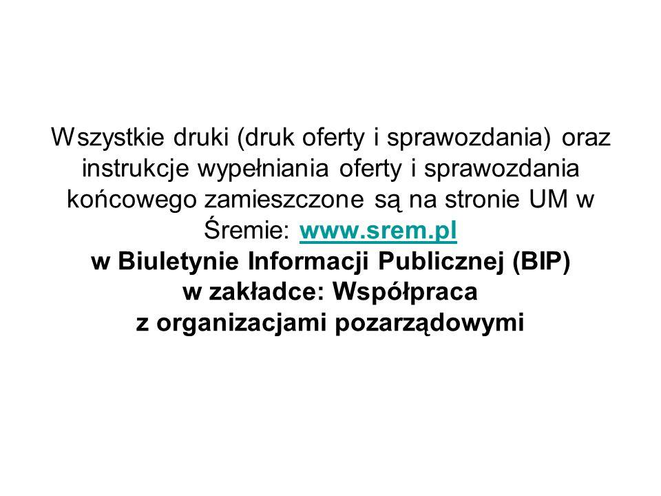 Wszystkie druki (druk oferty i sprawozdania) oraz instrukcje wypełniania oferty i sprawozdania końcowego zamieszczone są na stronie UM w Śremie: www.srem.pl w Biuletynie Informacji Publicznej (BIP) w zakładce: Współpraca z organizacjami pozarządowymiwww.srem.pl