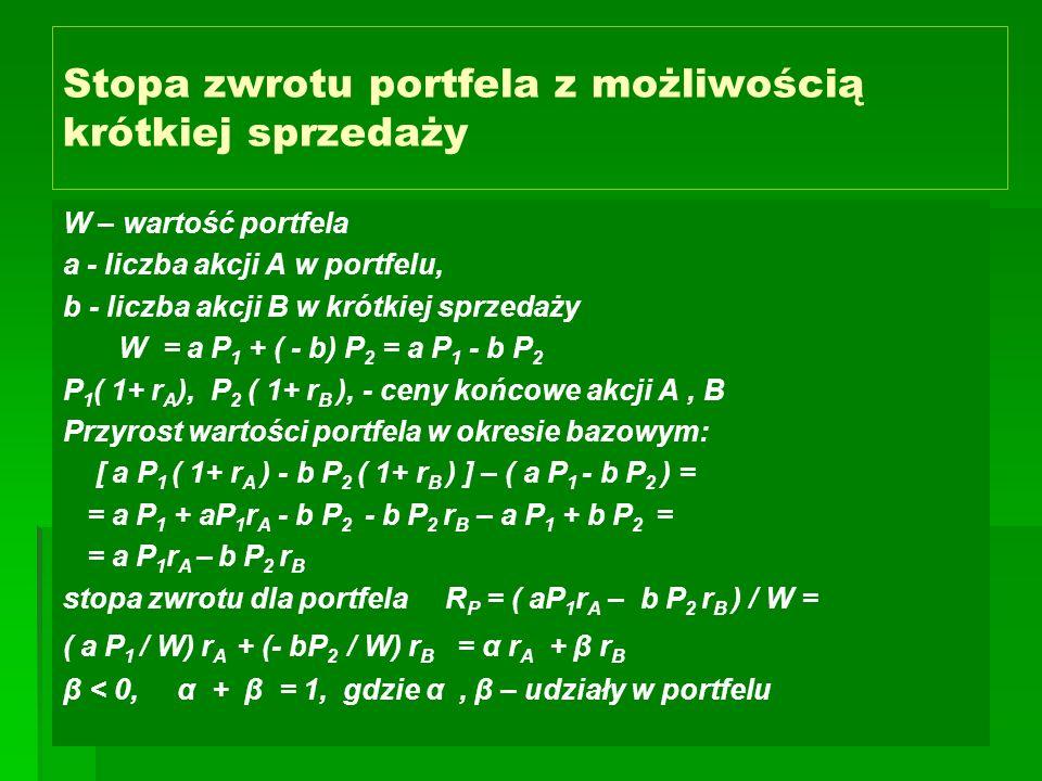Stopa zwrotu portfela z możliwością krótkiej sprzedaży W – wartość portfela a - liczba akcji A w portfelu, b - liczba akcji B w krótkiej sprzedaży W = a P 1 + ( - b) P 2 = a P 1 - b P 2 P 1 ( 1+ r A ), P 2 ( 1+ r B ), - ceny końcowe akcji A, B Przyrost wartości portfela w okresie bazowym: [ a P 1 ( 1+ r A ) - b P 2 ( 1+ r B ) ] – ( a P 1 - b P 2 ) = = a P 1 + aP 1 r A - b P 2 - b P 2 r B – a P 1 + b P 2 = = a P 1 r A – b P 2 r B stopa zwrotu dla portfela R P = ( aP 1 r A – b P 2 r B ) / W = ( a P 1 / W) r A + (- bP 2 / W) r B = α r A + β r B β < 0, α + β = 1, gdzie α, β – udziały w portfelu