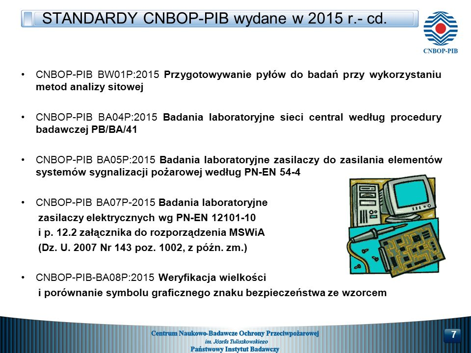 CNBOP-PIB BW01P:2015 Przygotowywanie pyłów do badań przy wykorzystaniu metod analizy sitowej CNBOP-PIB BA04P:2015 Badania laboratoryjne sieci central według procedury badawczej PB/BA/41 CNBOP-PIB BA05P:2015 Badania laboratoryjne zasilaczy do zasilania elementów systemów sygnalizacji pożarowej według PN-EN 54-4 CNBOP-PIB BA07P-2015 Badania laboratoryjne zasilaczy elektrycznych wg PN-EN 12101-10 i p.