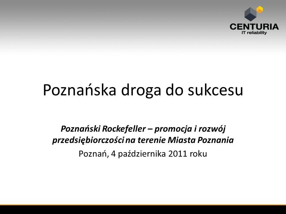 Poznańska droga do sukcesu Poznański Rockefeller – promocja i rozwój przedsiębiorczości na terenie Miasta Poznania Poznań, 4 października 2011 roku