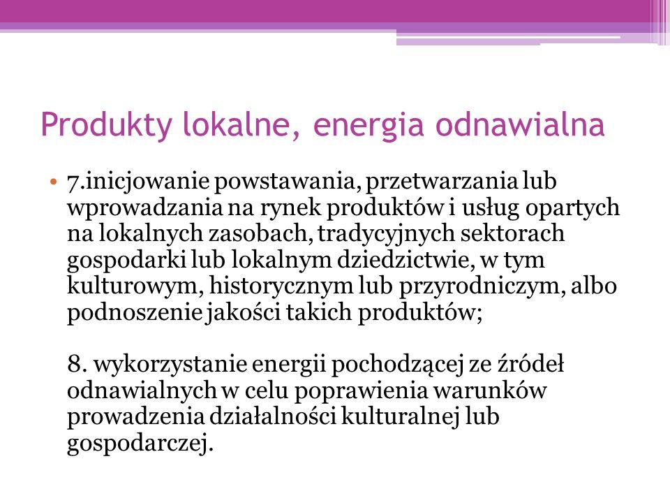 Produkty lokalne, energia odnawialna 7.inicjowanie powstawania, przetwarzania lub wprowadzania na rynek produktów i usług opartych na lokalnych zasobach, tradycyjnych sektorach gospodarki lub lokalnym dziedzictwie, w tym kulturowym, historycznym lub przyrodniczym, albo podnoszenie jakości takich produktów; 8.