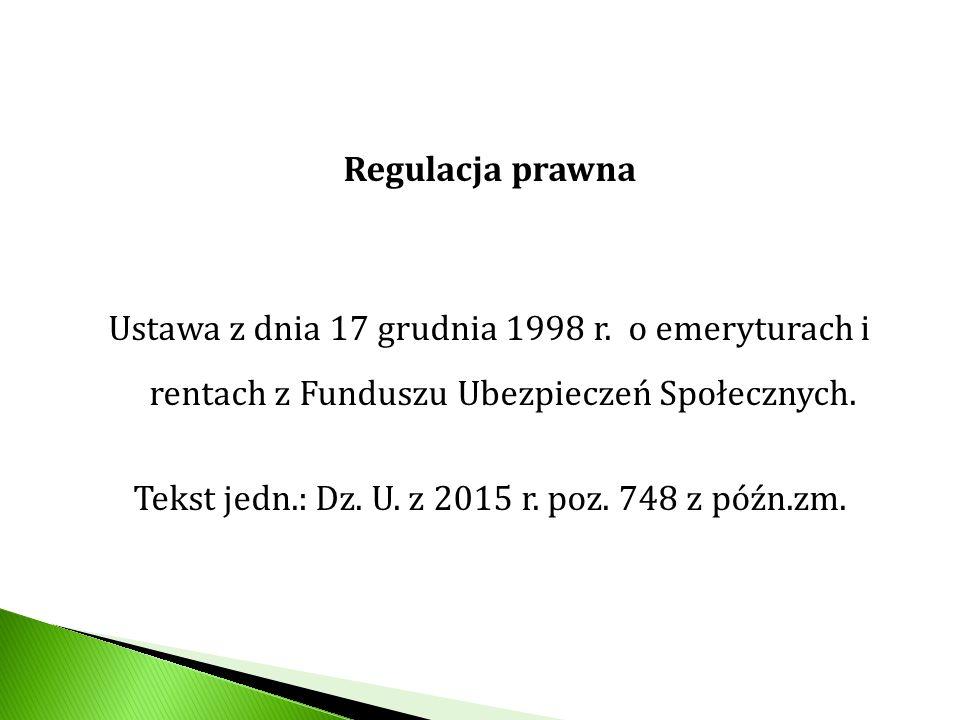 Regulacja prawna Ustawa z dnia 17 grudnia 1998 r. o emeryturach i rentach z Funduszu Ubezpieczeń Społecznych. Tekst jedn.: Dz. U. z 2015 r. poz. 748 z