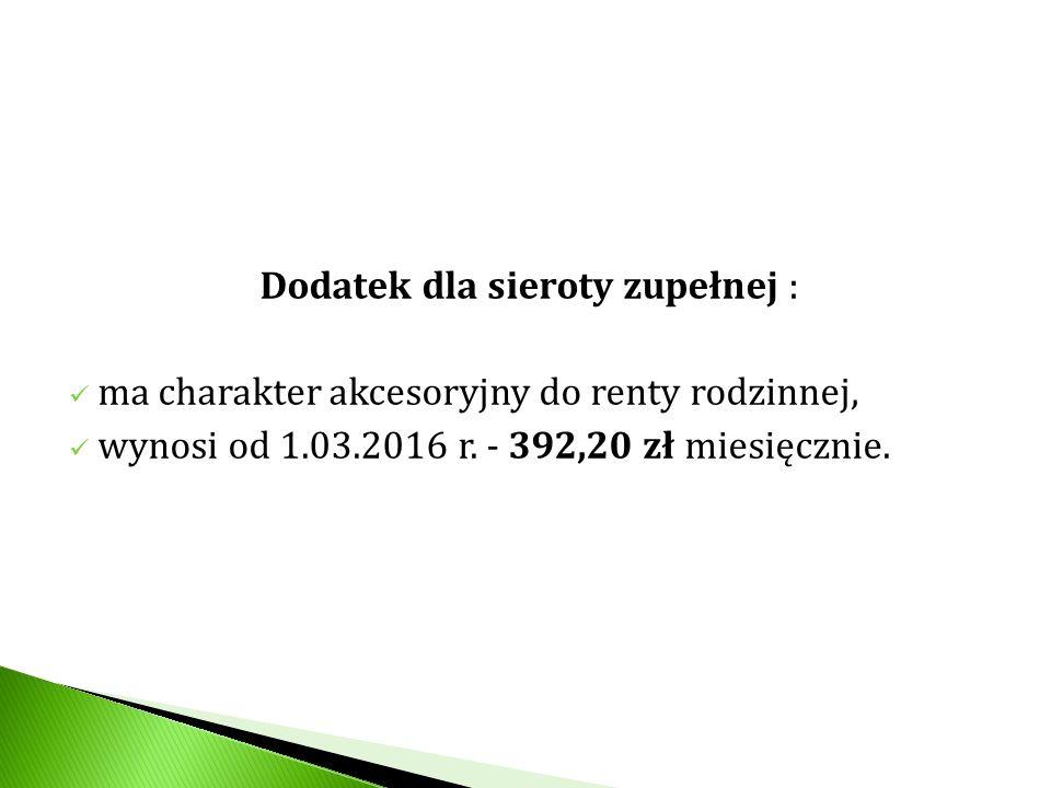 Dodatek dla sieroty zupełnej : ma charakter akcesoryjny do renty rodzinnej, wynosi od 1.03.2016 r. - 392,20 zł miesięcznie.