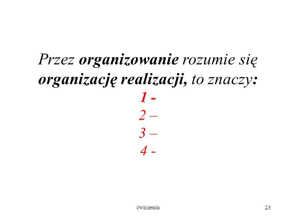 ćwiczenia23 Przez organizowanie rozumie się organizację realizacji, to znaczy: 1 - 2 – 3 – 4 -