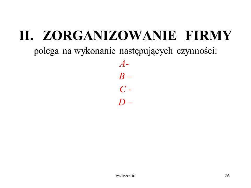 ćwiczenia26 II.ZORGANIZOWANIE FIRMY polega na wykonanie następujących czynności: A- B – C - D –