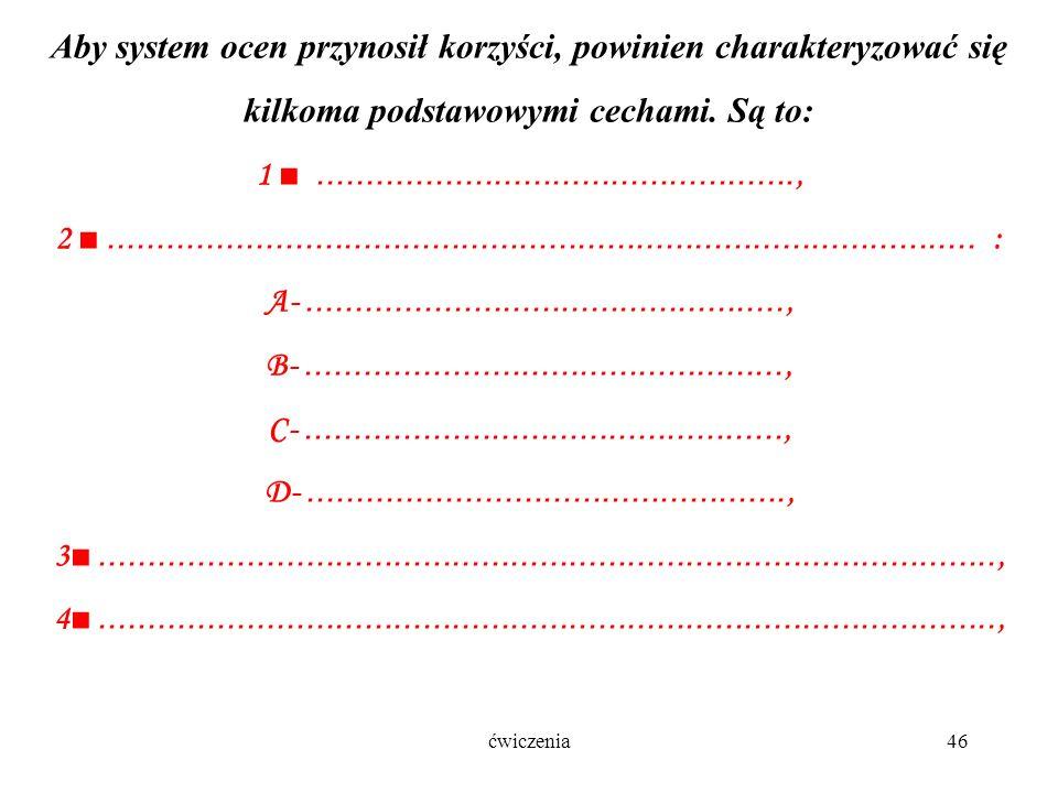 ćwiczenia46 Aby system ocen przynosił korzyści, powinien charakteryzować się kilkoma podstawowymi cechami.