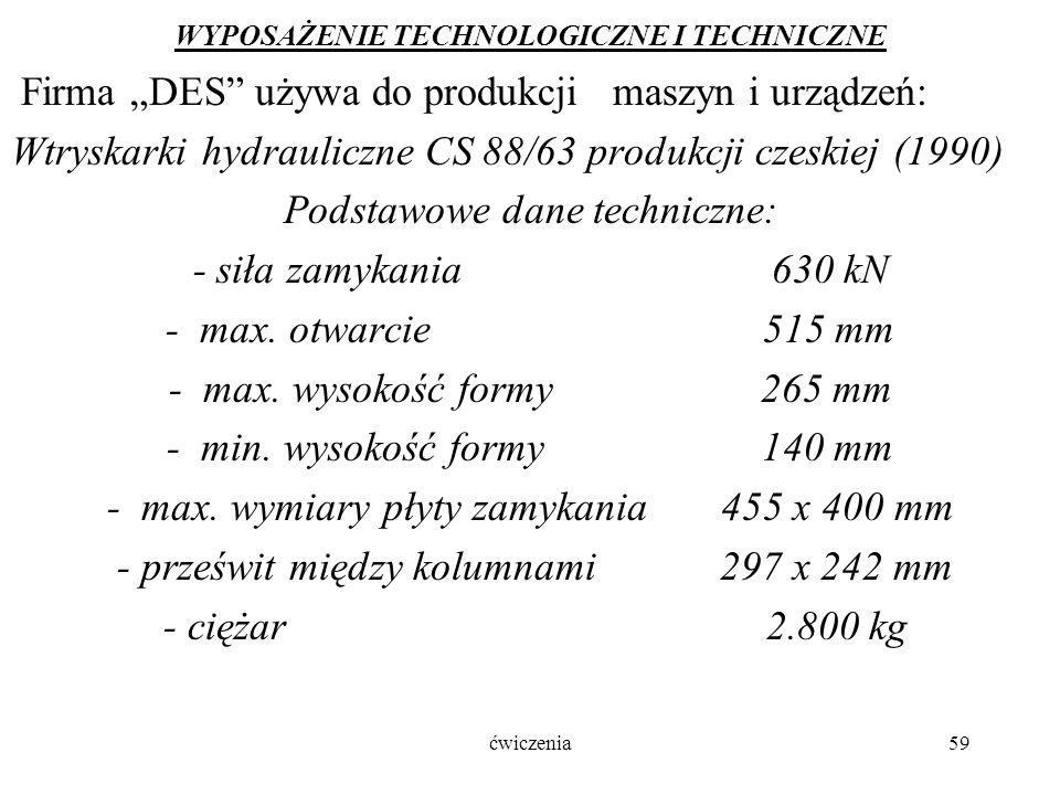 """ćwiczenia59 WYPOSAŻENIE TECHNOLOGICZNE I TECHNICZNE Firma """"DES używa do produkcji maszyn i urządzeń: Wtryskarki hydrauliczne CS 88/63 produkcji czeskiej (1990) Podstawowe dane techniczne: - siła zamykania 630 kN - max."""