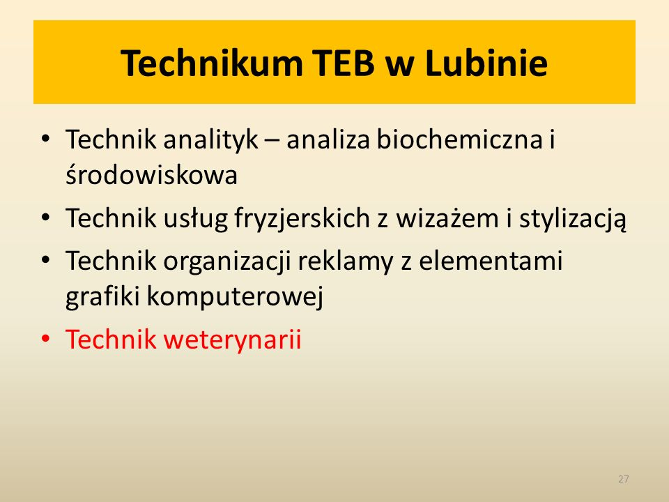 Technikum TEB w Lubinie Technik analityk – analiza biochemiczna i środowiskowa Technik usług fryzjerskich z wizażem i stylizacją Technik organizacji reklamy z elementami grafiki komputerowej Technik weterynarii 27