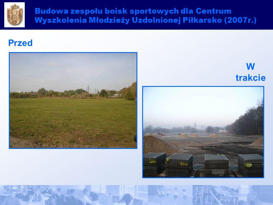 Budowa zespołu boisk sportowych dla Centrum Wyszkolenia Młodzieży Uzdolnionej Piłkarsko (2007r.) Przed W trakcie