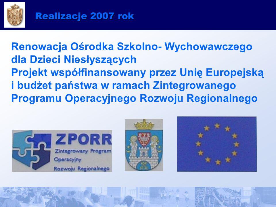 Realizacje 2007 rok Renowacja Ośrodka Szkolno- Wychowawczego dla Dzieci Niesłyszących Projekt współfinansowany przez Unię Europejską i budżet państwa w ramach Zintegrowanego Programu Operacyjnego Rozwoju Regionalnego