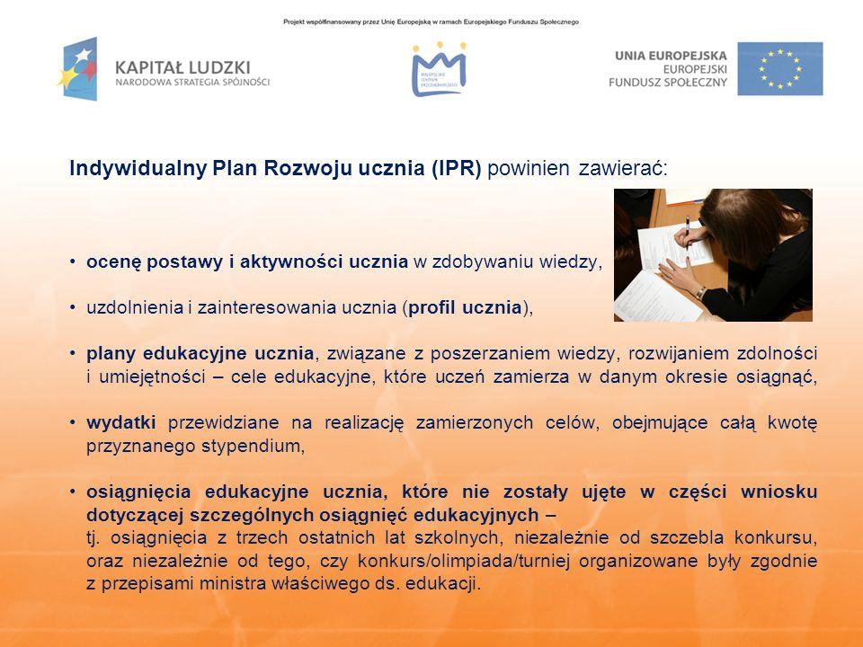 Indywidualny Plan Rozwoju ucznia (IPR) powinien zawierać: ocenę postawy i aktywności ucznia w zdobywaniu wiedzy, uzdolnienia i zainteresowania ucznia (profil ucznia), plany edukacyjne ucznia, związane z poszerzaniem wiedzy, rozwijaniem zdolności i umiejętności – cele edukacyjne, które uczeń zamierza w danym okresie osiągnąć, wydatki przewidziane na realizację zamierzonych celów, obejmujące całą kwotę przyznanego stypendium, osiągnięcia edukacyjne ucznia, które nie zostały ujęte w części wniosku dotyczącej szczególnych osiągnięć edukacyjnych – tj.