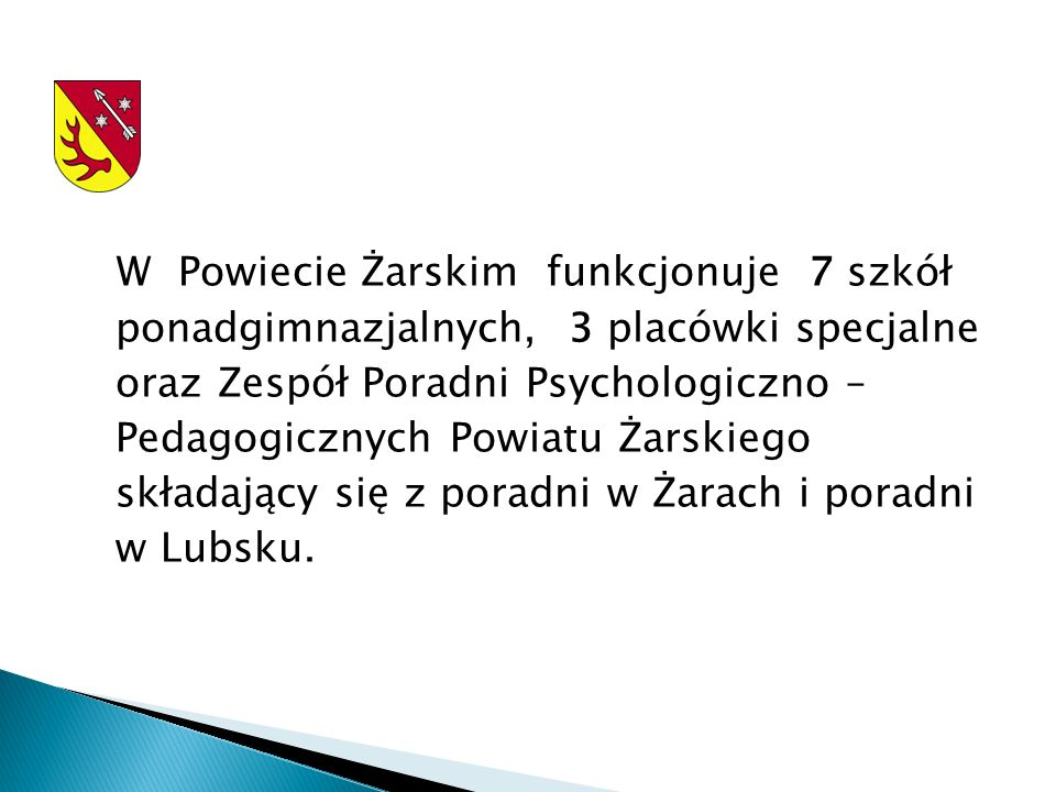 W Powiecie Żarskim funkcjonuje 7 szkół ponadgimnazjalnych, 3 placówki specjalne oraz Zespół Poradni Psychologiczno – Pedagogicznych Powiatu Żarskiego składający się z poradni w Żarach i poradni w Lubsku.